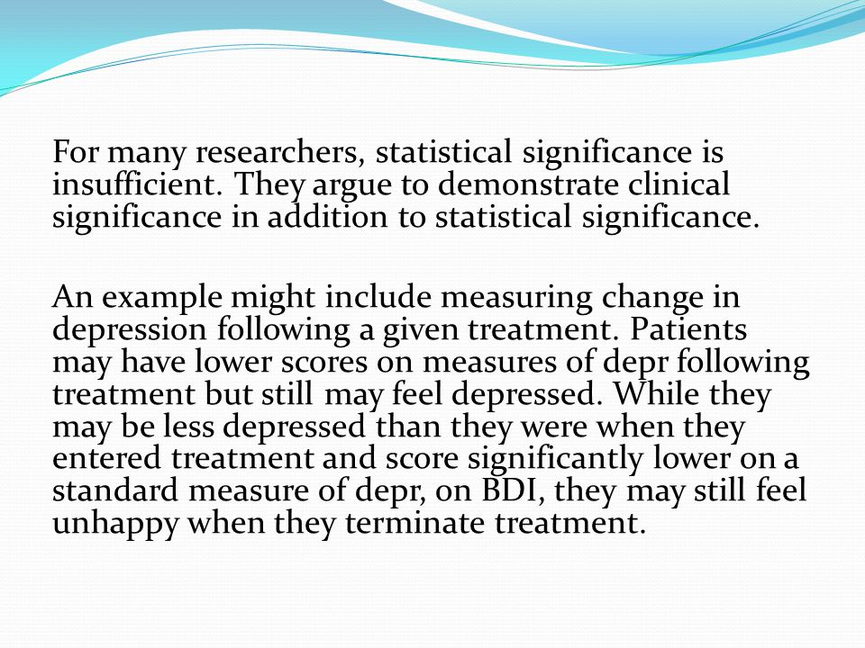 For many researchers, statistical significance is insufficient. They argue to demonstrate clinical significance in addition to statistical significanc