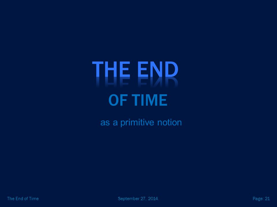 September 27, 2014.The End of TimePage: 21 OF TIME as a primitive notion