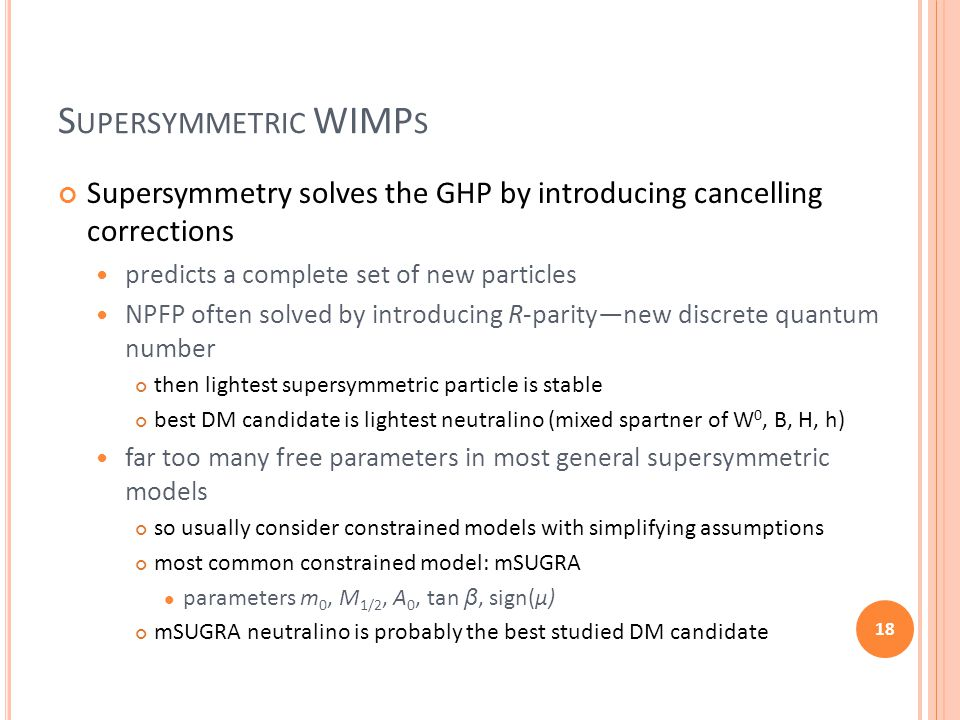 S UPERSYMMETRIC WIMP S Supersymmetry solves the GHP by introducing cancelling corrections predicts a complete set of new particles NPFP often solved b