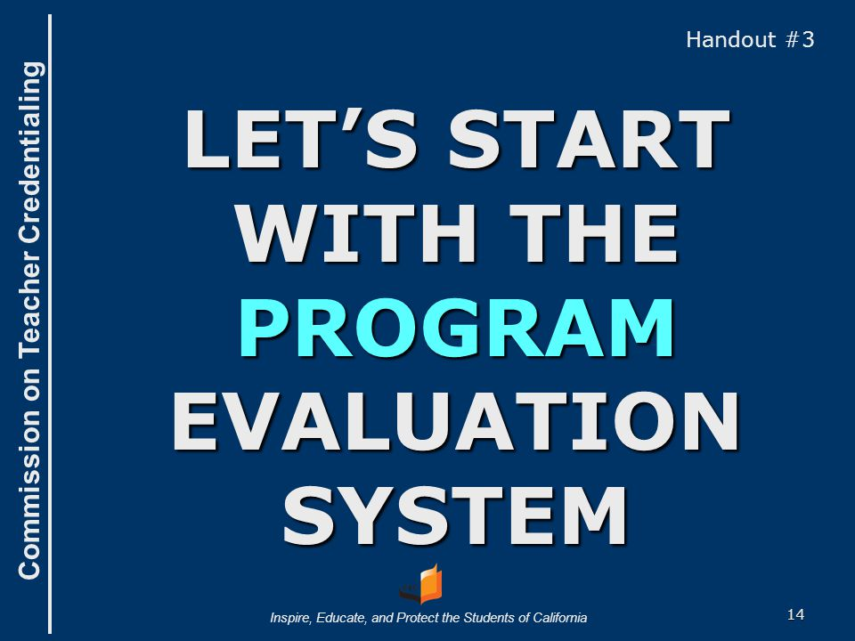 Commission on Teacher Credentialing Inspire, Educate, and Protect the Students of California LET'S START WITH THE PROGRAM EVALUATION SYSTEM Handout #3