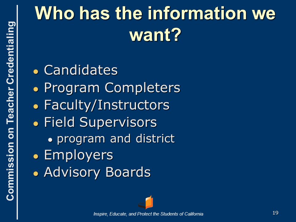 Commission on Teacher Credentialing Inspire, Educate, and Protect the Students of California Who has the information we want? ● Candidates ● Program C