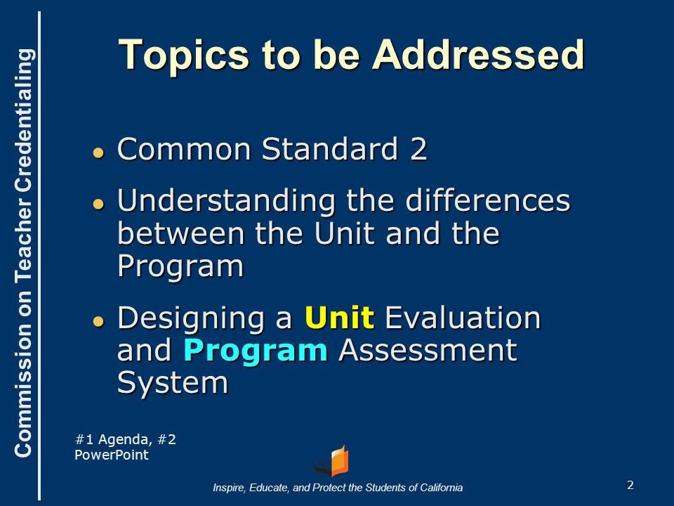 Commission on Teacher Credentialing Inspire, Educate, and Protect the Students of California Topics to be Addressed ● Common Standard 2 ● Understandin