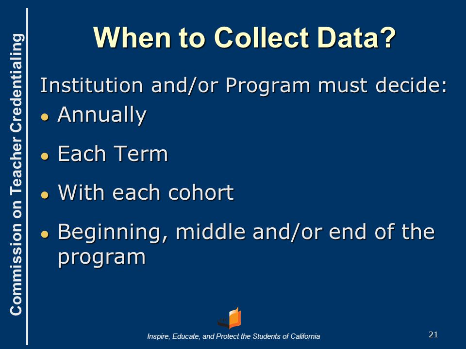 Commission on Teacher Credentialing Inspire, Educate, and Protect the Students of California How to collect data.