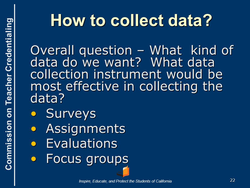 Commission on Teacher Credentialing Inspire, Educate, and Protect the Students of California How to collect data? Overall question – What kind of data