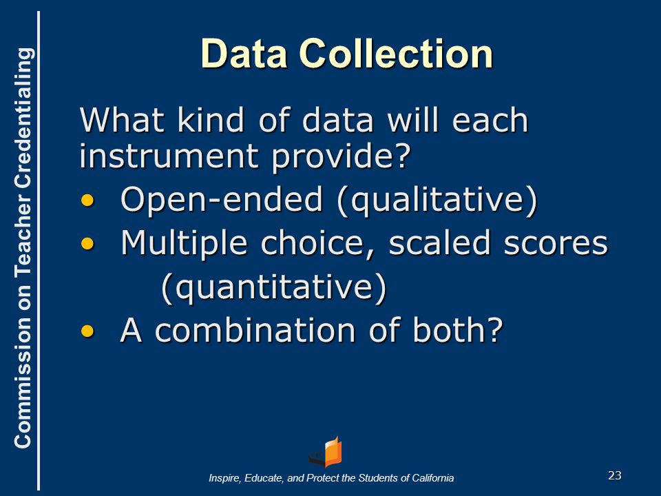 Commission on Teacher Credentialing Inspire, Educate, and Protect the Students of California Data Storage ● Collection procedures will impact storage and analytical procedures ● If you use electronic data collection instruments, the results can be easily stored.