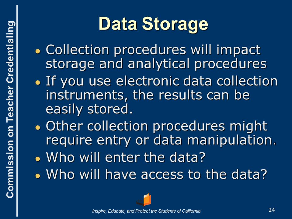 Commission on Teacher Credentialing Inspire, Educate, and Protect the Students of California Data Storage ● Collection procedures will impact storage