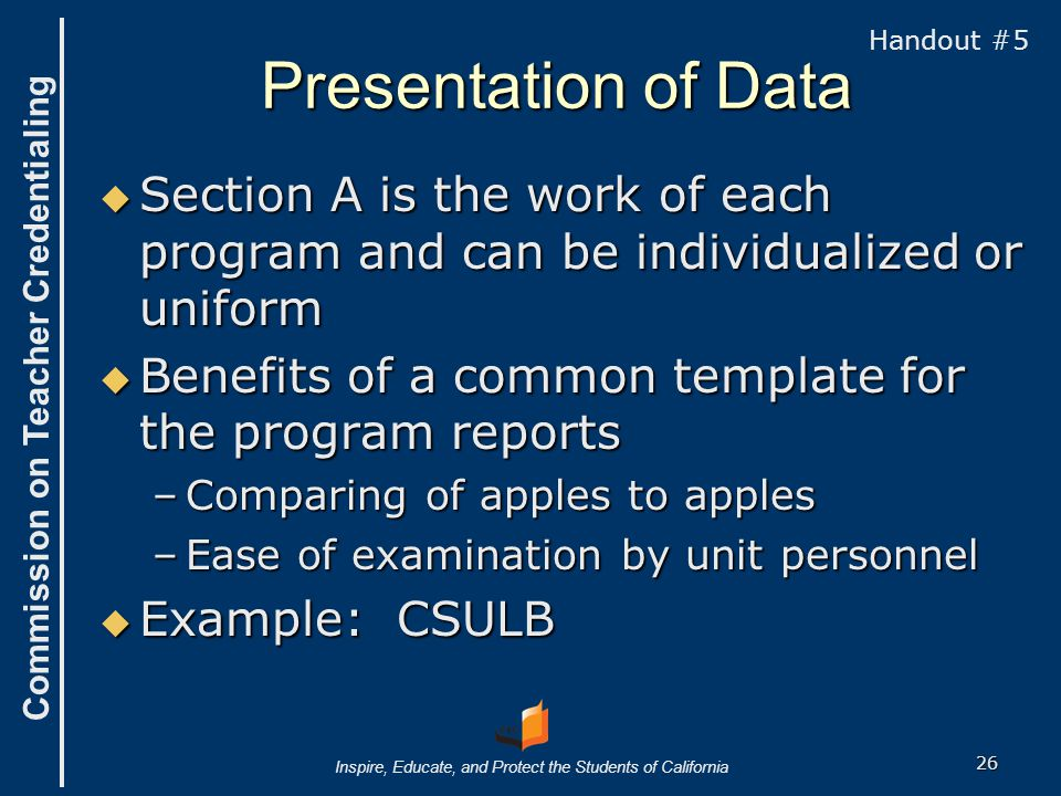 Commission on Teacher Credentialing Inspire, Educate, and Protect the Students of California Presentation of Data  Section A is the work of each program and can be individualized or uniform  Benefits of a common template for the program reports –Comparing of apples to apples –Ease of examination by unit personnel  Example: CSULB Handout #5 26