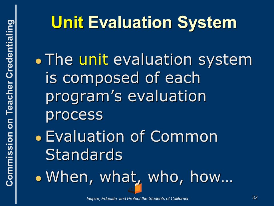 Commission on Teacher Credentialing Inspire, Educate, and Protect the Students of California Designing the Unit Evaluation System ● What do we want to know about the candidates, program(s), and the unit as a whole.
