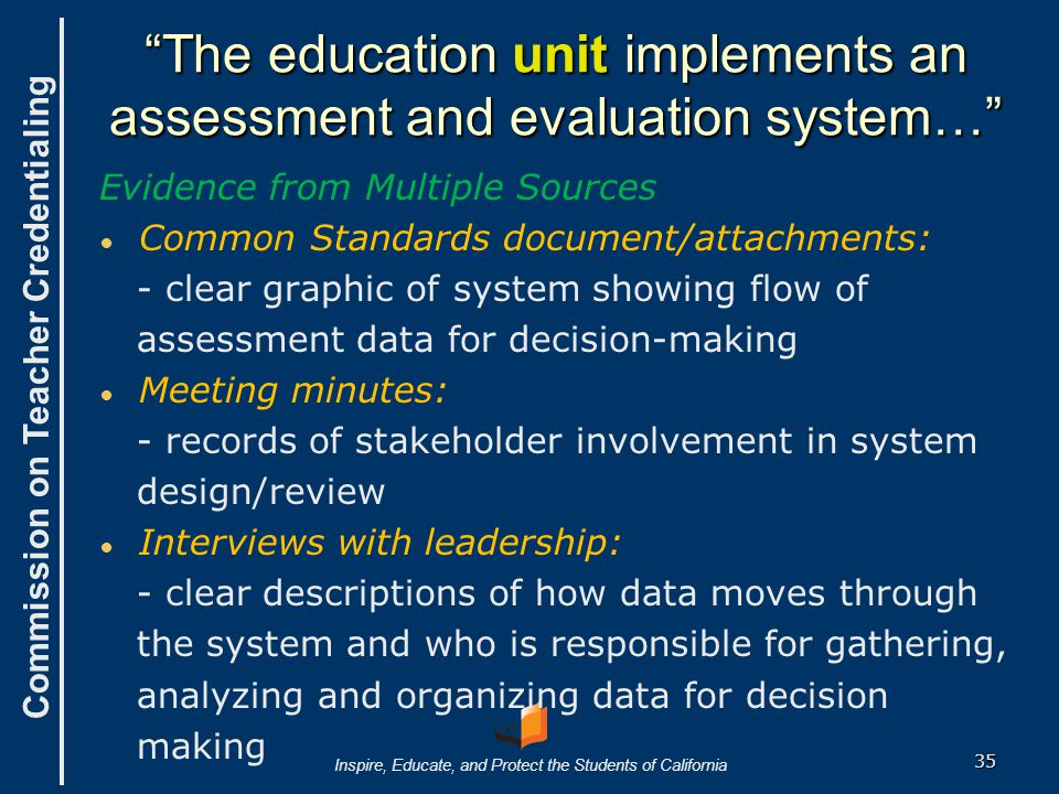 Commission on Teacher Credentialing Inspire, Educate, and Protect the Students of California The education unit implements an assessment and evaluation system… Evidence from Multiple Sources ● ● Common Standards document/attachments: - clear graphic of system showing flow of assessment data for decision-making ● ● Meeting minutes: - records of stakeholder involvement in system design/review ● ● Interviews with leadership: - clear descriptions of how data moves through the system and who is responsible for gathering, analyzing and organizing data for decision making 35