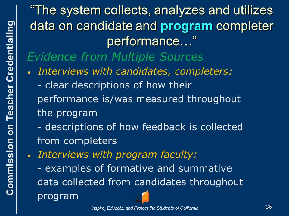 Commission on Teacher Credentialing Inspire, Educate, and Protect the Students of California The system collects, analyzes and utilizes data on candidate and program completer performance… Evidence from Multiple Sources ● ● Interviews with candidates, completers: - clear descriptions of how their performance is/was measured throughout the program - descriptions of how feedback is collected from completers ● ● Interviews with program faculty: - examples of formative and summative data collected from candidates throughout program 36
