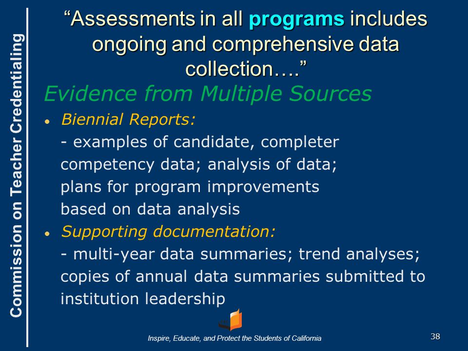Commission on Teacher Credentialing Inspire, Educate, and Protect the Students of California Assessments in all programs includes ongoing and comprehensive data collection…. Evidence from Multiple Sources ● ● Biennial Reports: - examples of candidate, completer competency data; analysis of data; plans for program improvements based on data analysis ● ● Supporting documentation: - multi-year data summaries; trend analyses; copies of annual data summaries submitted to institution leadership 38