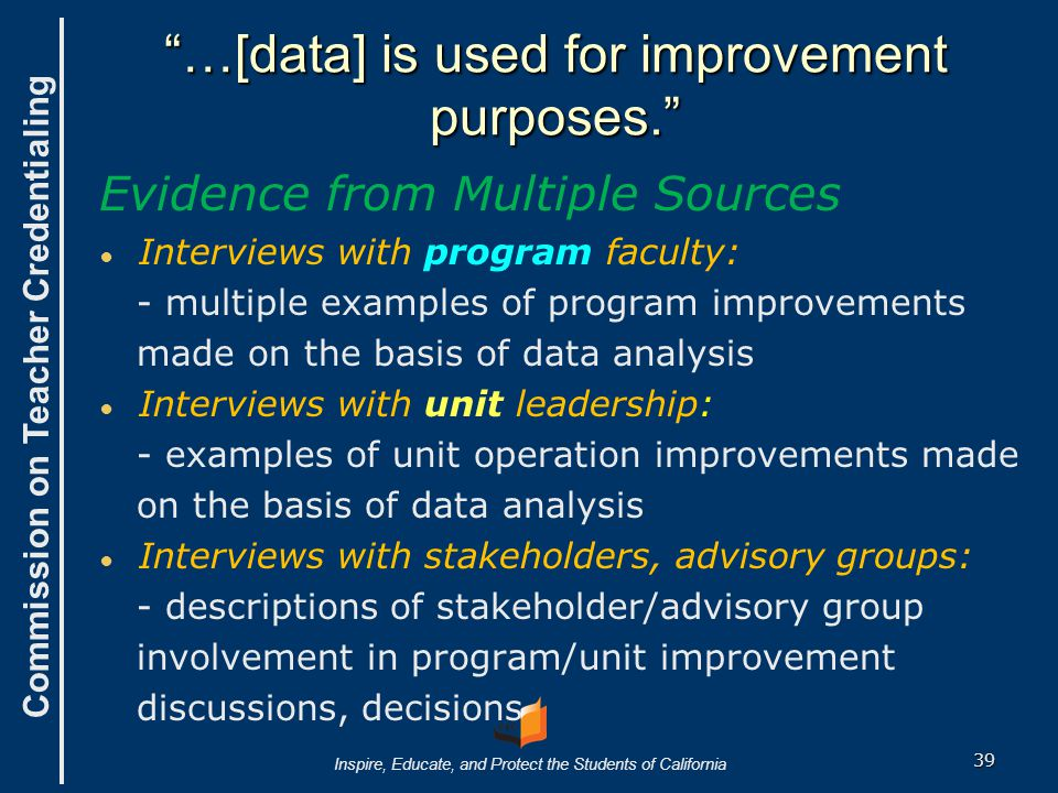 40 THE UNIT Collect 'Gather data' Analyze 'Organize data' Utilize 'Drive decision- making' -Gather data across all of an institution's approved programs related to the Common Standards: 1) Leader- ship, 3) Resources, 4) Faculty, 5) Admission and 6) Advice & Assistance, 7) Field Experience, 8)District- Employed Supervisors, and 9) Candidate Competence.