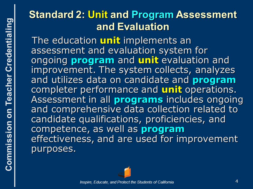 Commission on Teacher Credentialing Inspire, Educate, and Protect the Students of California Standard 2: Unit and Program Assessment and Evaluation The education unit implements an assessment and evaluation system for ongoing program and unit evaluation and improvement.