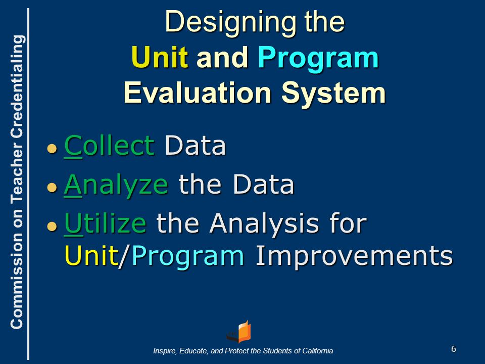 Commission on Teacher Credentialing Inspire, Educate, and Protect the Students of California Designing the Unit and Program Evaluation System ● Collect Data ● Analyze the Data ● Utilize the Analysis for Unit/Program Improvements 6