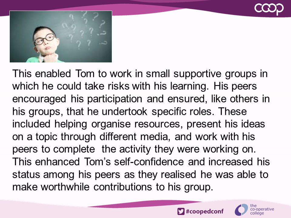 This enabled Tom to work in small supportive groups in which he could take risks with his learning. His peers encouraged his participation and ensured