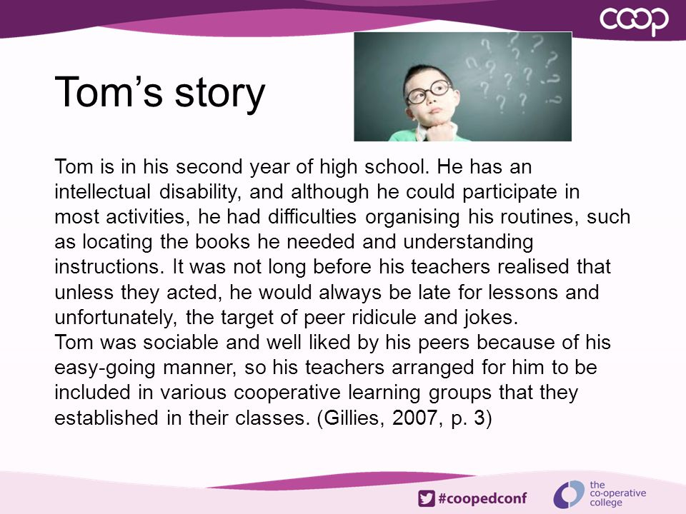 Tom's story Tom is in his second year of high school. He has an intellectual disability, and although he could participate in most activities, he had