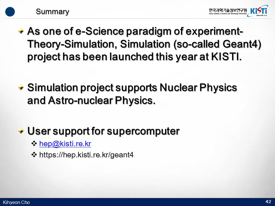 Kihyeon Cho Summary As one of e-Science paradigm of experiment- Theory-Simulation, Simulation (so-called Geant4) project has been launched this year a
