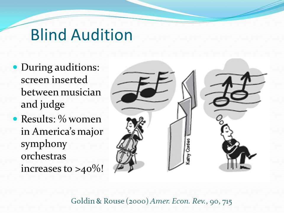 Blind Audition During auditions: screen inserted between musician and judge Results: % women in America's major symphony orchestras increases to >40%.