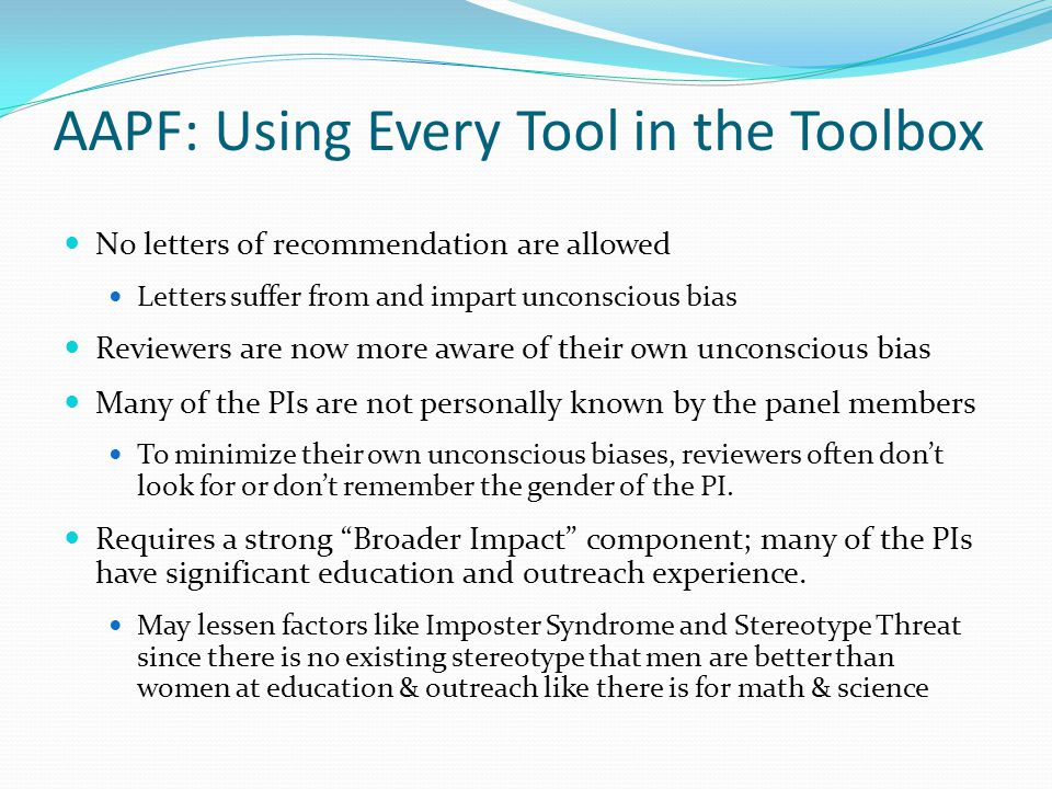 AAPF: Using Every Tool in the Toolbox No letters of recommendation are allowed Letters suffer from and impart unconscious bias Reviewers are now more aware of their own unconscious bias Many of the PIs are not personally known by the panel members To minimize their own unconscious biases, reviewers often don't look for or don't remember the gender of the PI.