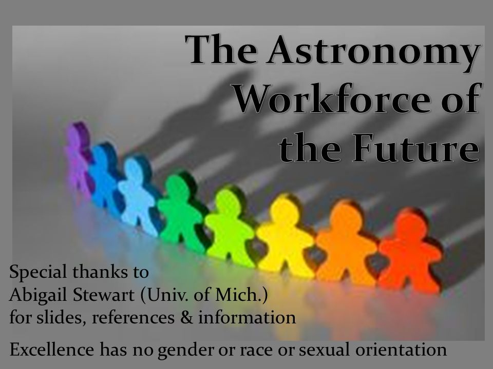 Excellence has no gender or race or sexual orientation Special thanks to Abigail Stewart (Univ.