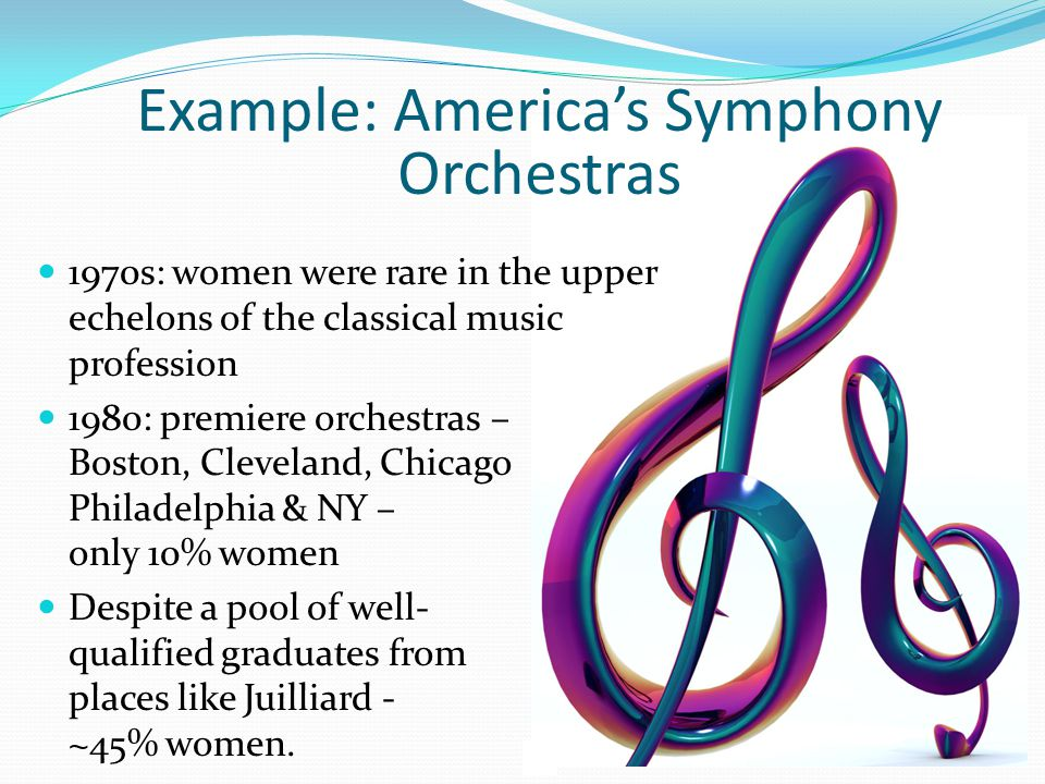 1970s: women were rare in the upper echelons of the classical music profession 1980: premiere orchestras – Boston, Cleveland, Chicago Philadelphia & NY – only 10% women Despite a pool of well- qualified graduates from places like Juilliard - ~45% women.