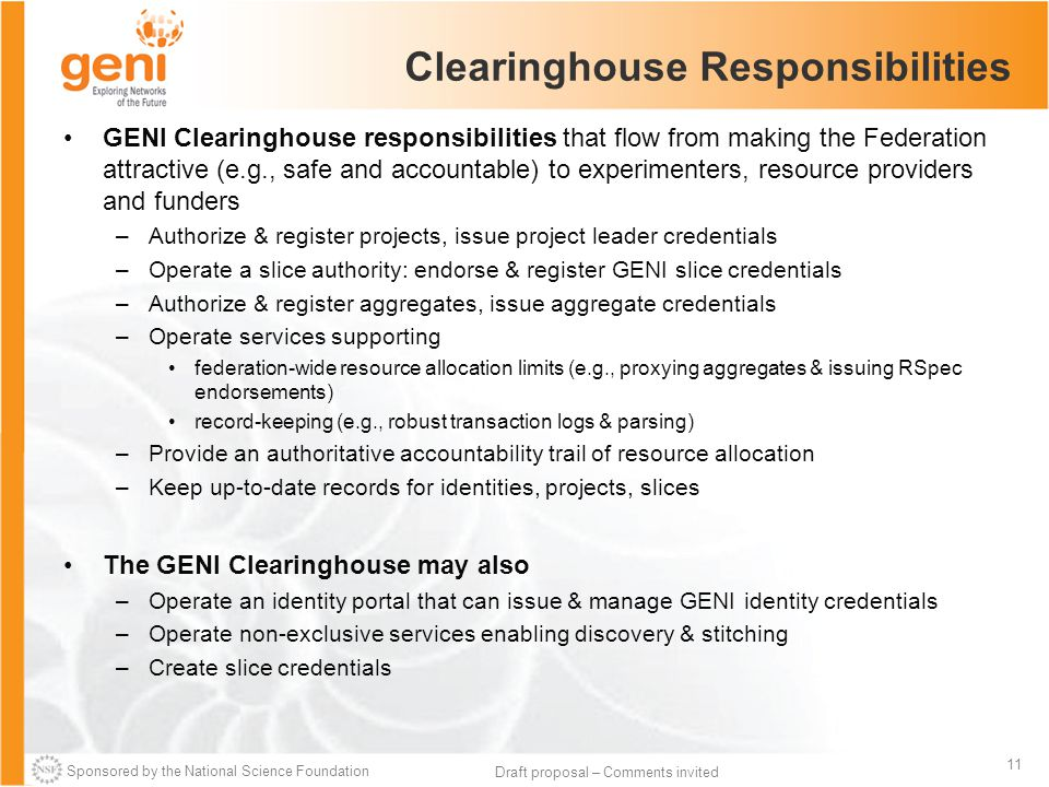 Sponsored by the National Science Foundation 11 Draft proposal – Comments invited Clearinghouse Responsibilities GENI Clearinghouse responsibilities t