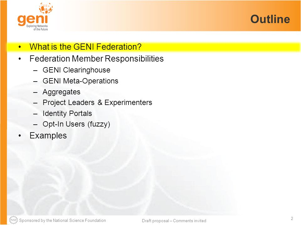 Sponsored by the National Science Foundation 2 Draft proposal – Comments invited Outline What is the GENI Federation? Federation Member Responsibiliti