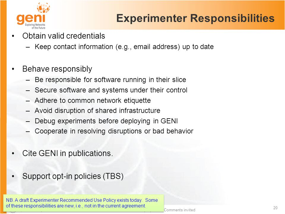 Sponsored by the National Science Foundation 20 Draft proposal – Comments invited Experimenter Responsibilities Obtain valid credentials –Keep contact information (e.g., email address) up to date Behave responsibly –Be responsible for software running in their slice –Secure software and systems under their control –Adhere to common network etiquette –Avoid disruption of shared infrastructure –Debug experiments before deploying in GENI –Cooperate in resolving disruptions or bad behavior Cite GENI in publications.