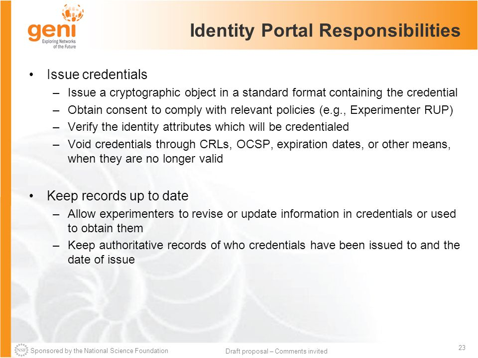 Sponsored by the National Science Foundation 23 Draft proposal – Comments invited Identity Portal Responsibilities Issue credentials –Issue a cryptographic object in a standard format containing the credential –Obtain consent to comply with relevant policies (e.g., Experimenter RUP) –Verify the identity attributes which will be credentialed –Void credentials through CRLs, OCSP, expiration dates, or other means, when they are no longer valid Keep records up to date –Allow experimenters to revise or update information in credentials or used to obtain them –Keep authoritative records of who credentials have been issued to and the date of issue