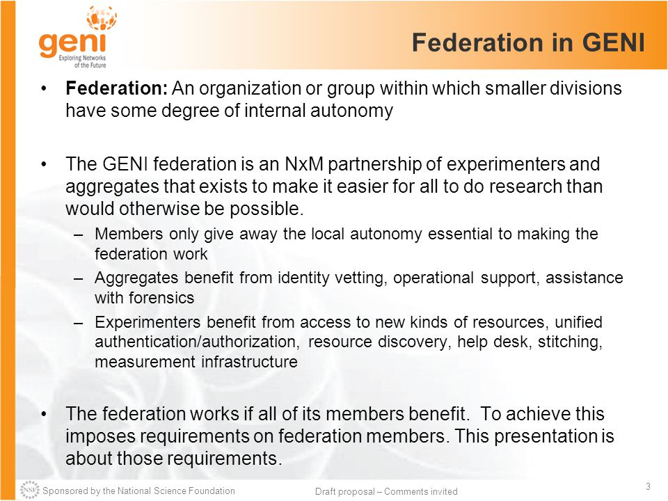 Sponsored by the National Science Foundation 3 Draft proposal – Comments invited Federation in GENI Federation: An organization or group within which smaller divisions have some degree of internal autonomy The GENI federation is an NxM partnership of experimenters and aggregates that exists to make it easier for all to do research than would otherwise be possible.