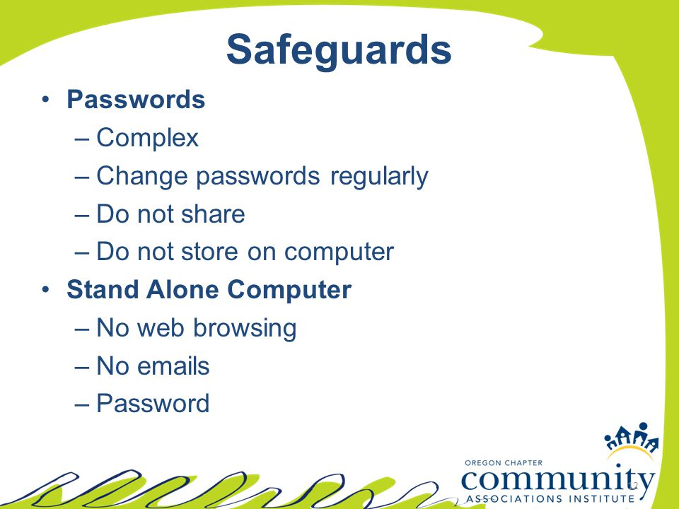 Safeguards Passwords –Complex –Change passwords regularly –Do not share –Do not store on computer Stand Alone Computer –No web browsing –No emails –Pa