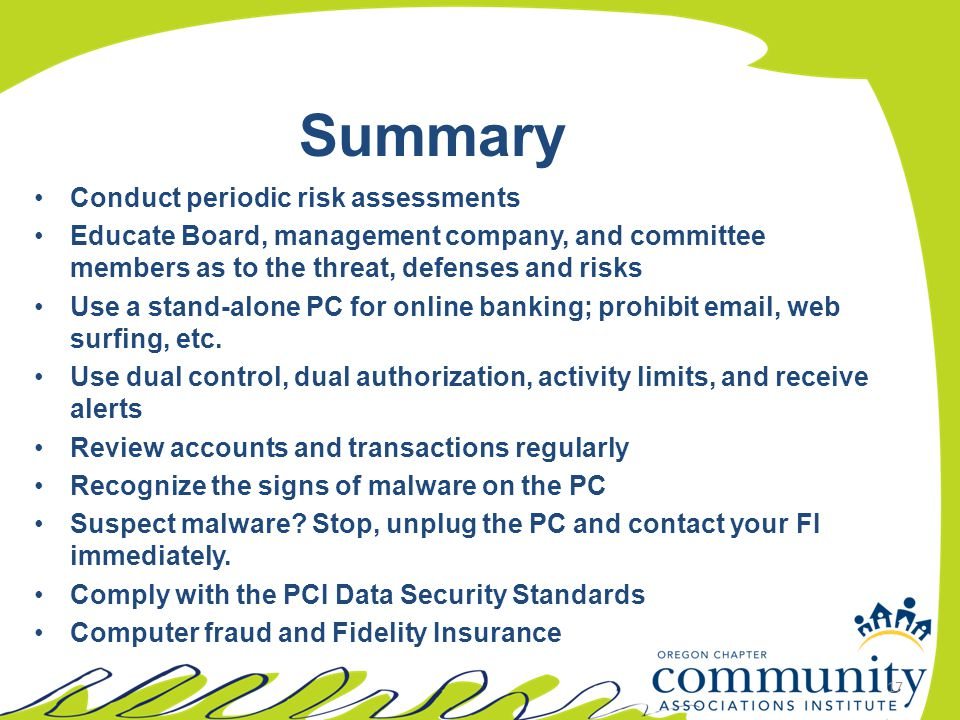 17 Summary Conduct periodic risk assessments Educate Board, management company, and committee members as to the threat, defenses and risks Use a stand-alone PC for online banking; prohibit email, web surfing, etc.