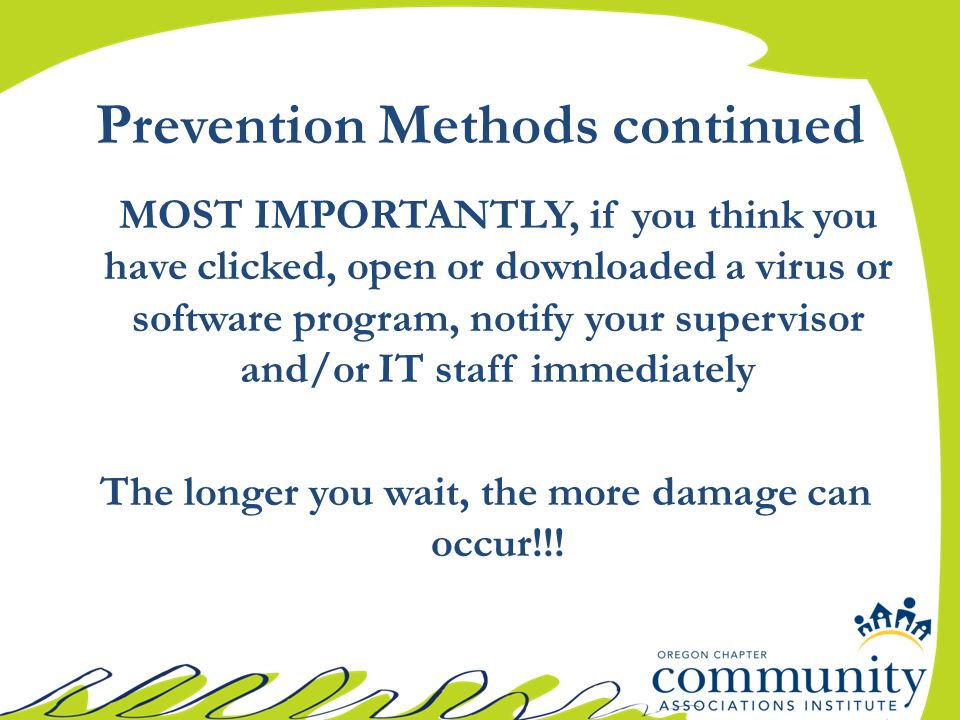 MOST IMPORTANTLY, if you think you have clicked, open or downloaded a virus or software program, notify your supervisor and/or IT staff immediately The longer you wait, the more damage can occur!!.