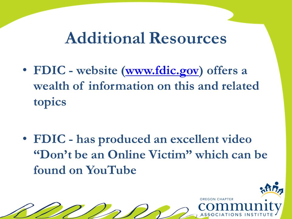 "FDIC - website (www.fdic.gov) offers a wealth of information on this and related topicswww.fdic.gov FDIC - has produced an excellent video ""Don't be a"