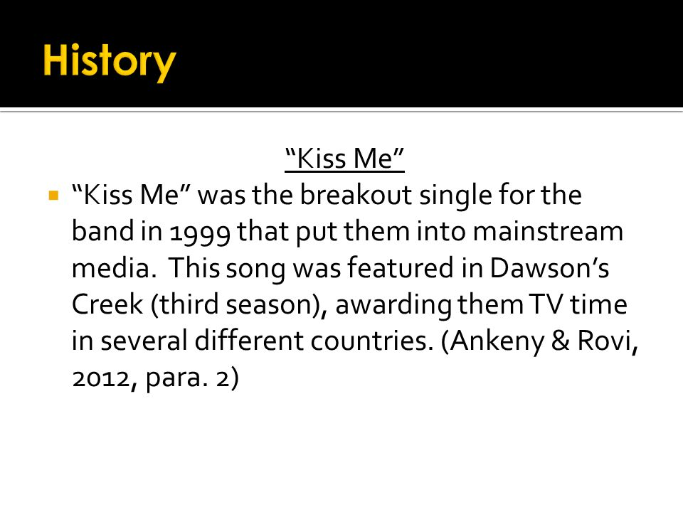 Kiss Me  Kiss Me was the breakout single for the band in 1999 that put them into mainstream media.