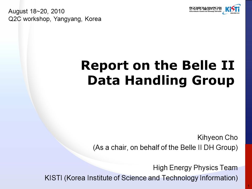 Report on the Belle II Data Handling Group Kihyeon Cho (As a chair, on behalf of the Belle II DH Group) High Energy Physics Team KISTI (Korea Institute of Science and Technology Information) August 18~20, 2010 Q2C workshop, Yangyang, Korea 1