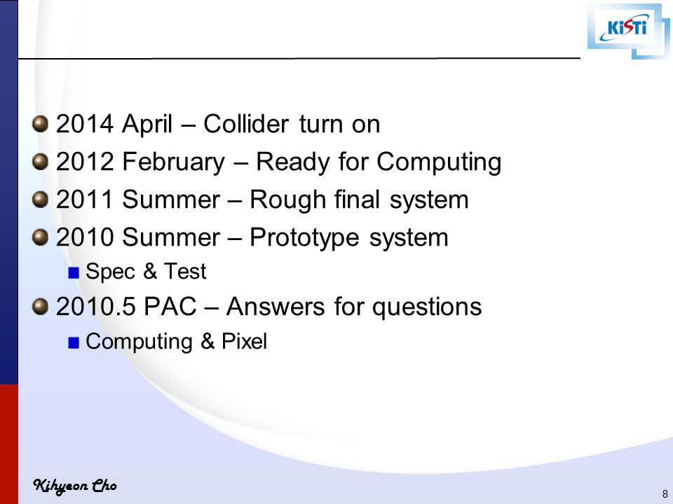 Kihyeon Cho 2014 April – Collider turn on 2012 February – Ready for Computing 2011 Summer – Rough final system 2010 Summer – Prototype system Spec & Test 2010.5 PAC – Answers for questions Computing & Pixel 8