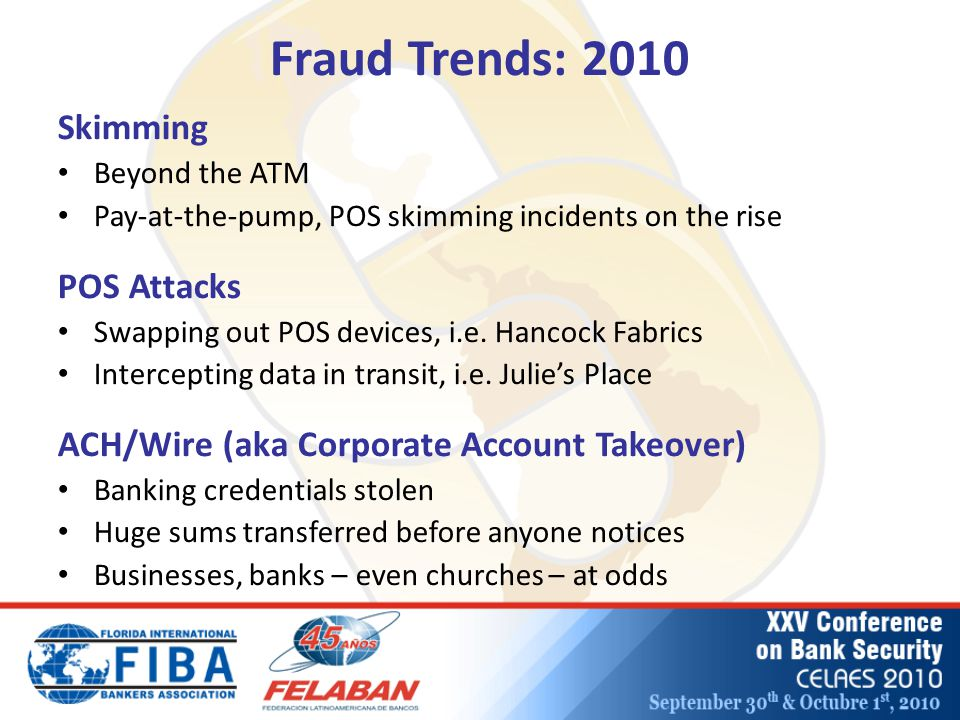 Fraud Trends: 2010 Skimming Beyond the ATM Pay-at-the-pump, POS skimming incidents on the rise POS Attacks Swapping out POS devices, i.e.