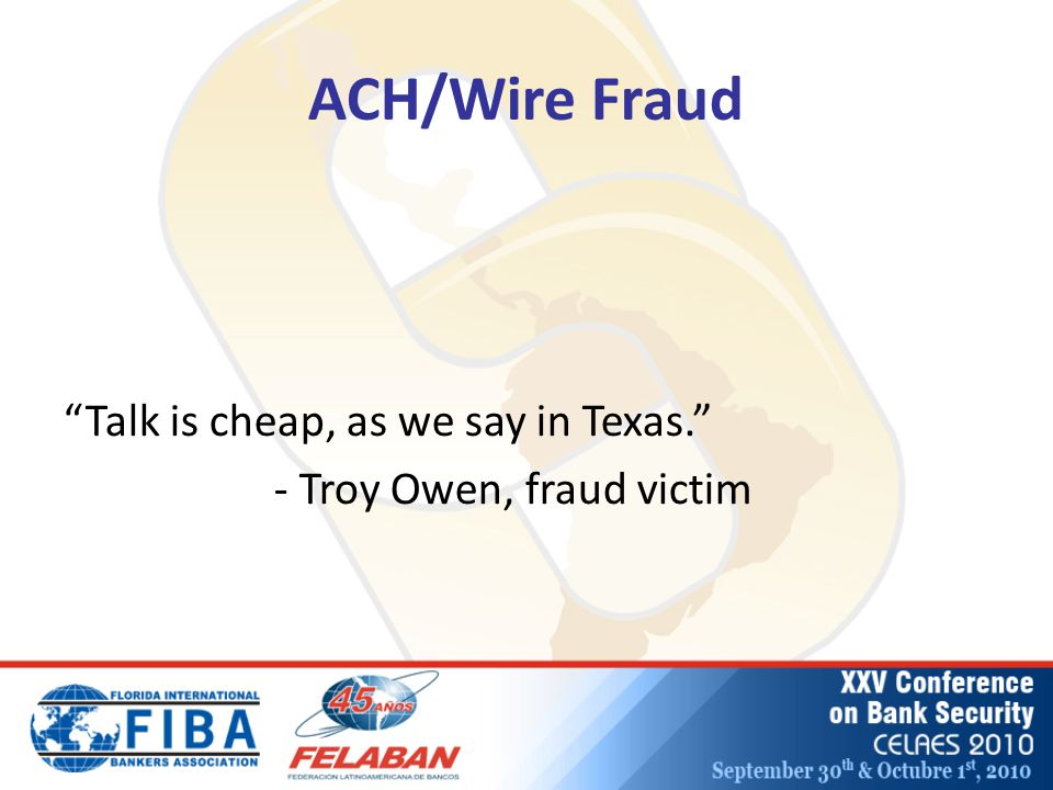 ACH/Wire Fraud Talk is cheap, as we say in Texas. - Troy Owen, fraud victim