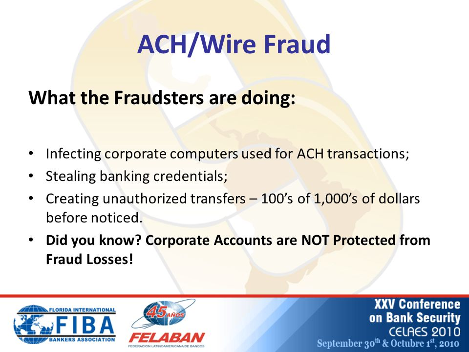 ACH/Wire Fraud What the Fraudsters are doing: Infecting corporate computers used for ACH transactions; Stealing banking credentials; Creating unauthorized transfers – 100's of 1,000's of dollars before noticed.