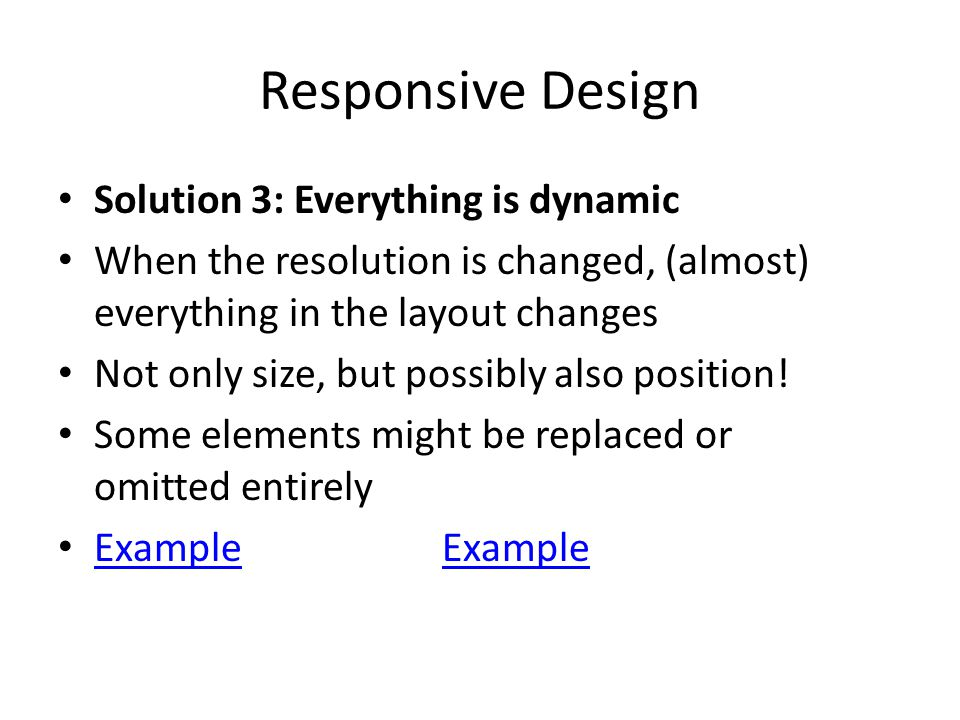 Responsive Design Solution 3: Everything is dynamic When the resolution is changed, (almost) everything in the layout changes Not only size, but possibly also position.