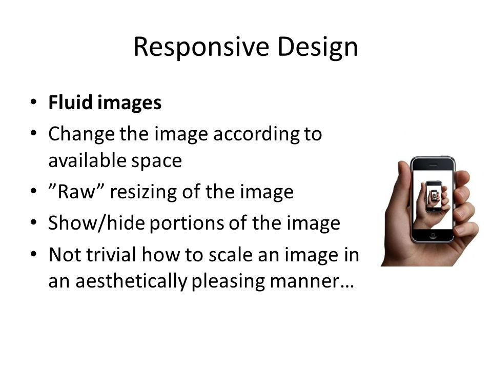 Responsive Design Fluid images Change the image according to available space Raw resizing of the image Show/hide portions of the image Not trivial how to scale an image in an aesthetically pleasing manner…