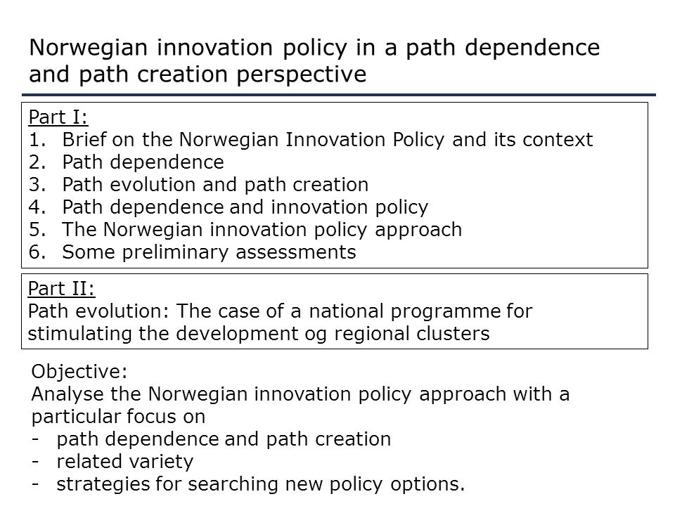 Norwegian innovation policy in a path dependence and path creation perspective Part I: 1.Brief on the Norwegian Innovation Policy and its context 2.Path dependence 3.Path evolution and path creation 4.Path dependence and innovation policy 5.The Norwegian innovation policy approach 6.Some preliminary assessments Objective: Analyse the Norwegian innovation policy approach with a particular focus on -path dependence and path creation -related variety -strategies for searching new policy options.