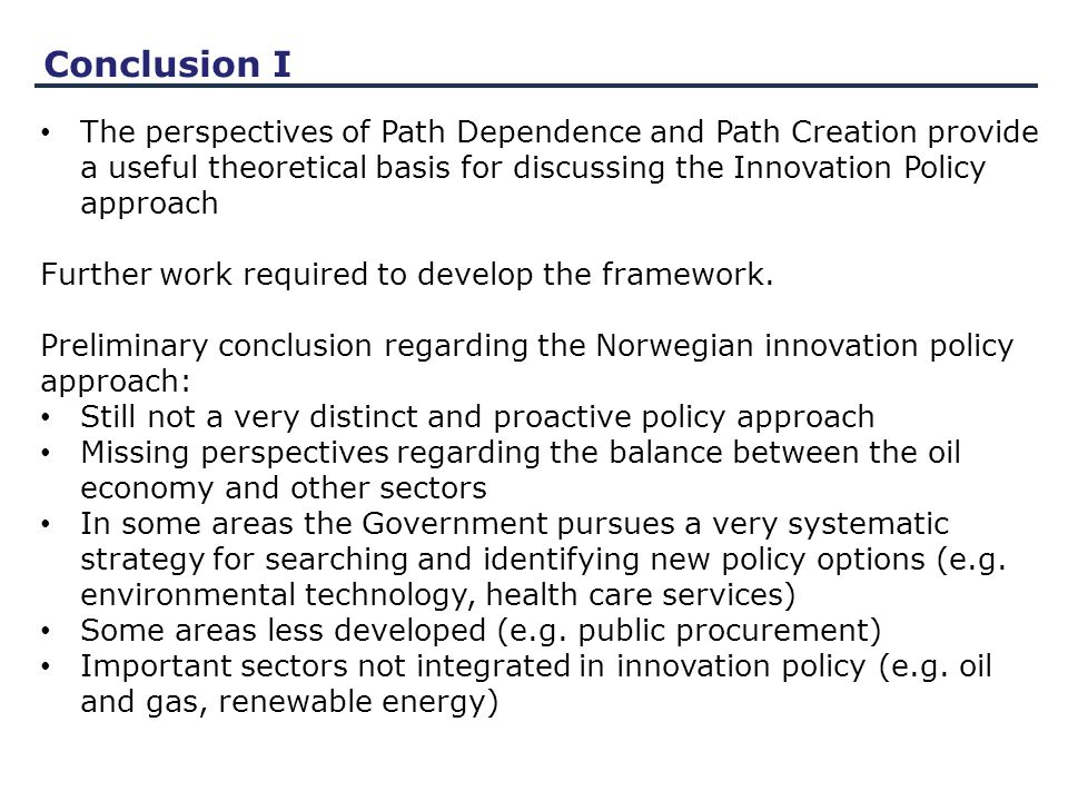 Conclusion I The perspectives of Path Dependence and Path Creation provide a useful theoretical basis for discussing the Innovation Policy approach Further work required to develop the framework.