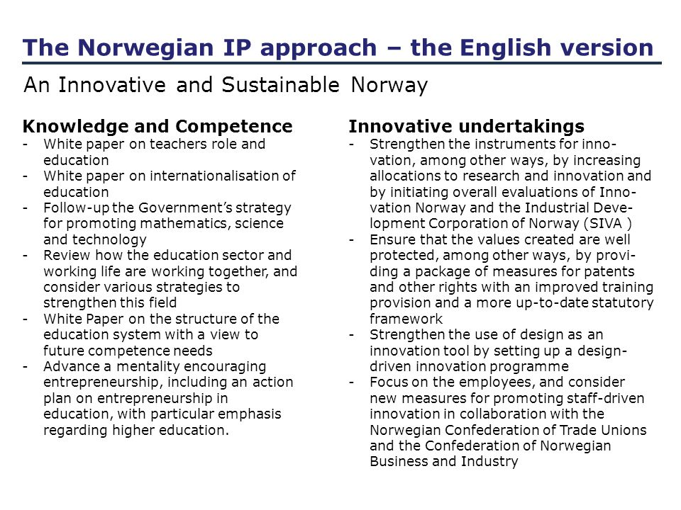 The Norwegian IP approach – the English version An Innovative and Sustainable Norway Knowledge and Competence -White paper on teachers role and education -White paper on internationalisation of education -Follow-up the Government's strategy for promoting mathematics, science and technology -Review how the education sector and working life are working together, and consider various strategies to strengthen this field -White Paper on the structure of the education system with a view to future competence needs -Advance a mentality encouraging entrepreneurship, including an action plan on entrepreneurship in education, with particular emphasis regarding higher education.