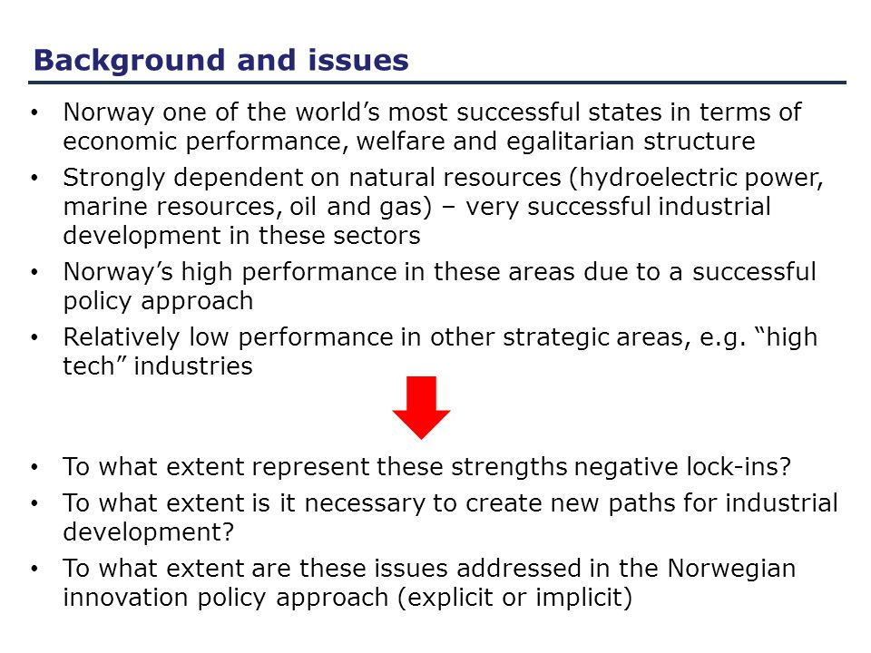 Issues Characteristics of Norwegian industries: Low investments in R&D (as % of GDP, but high per capita) Low level of innovation activity, and declining innovation activity during the 2000s (ranking no 16 on EIS) Issue: To what extent is there a need for transformation to industries with a higher level of R&D investments and higher level of innovation activity.