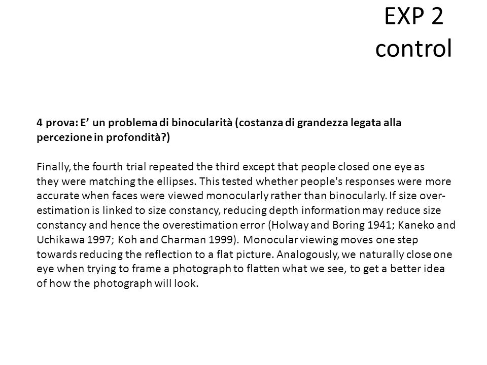 EXP 2 control 4 prova: E' un problema di binocularità (costanza di grandezza legata alla percezione in profondità ) Finally, the fourth trial repeated the third except that people closed one eye as they were matching the ellipses.