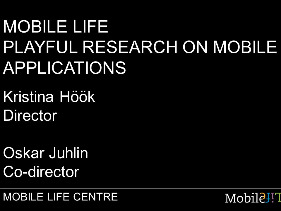 MOBILE LIFE PLAYFUL RESEARCH ON MOBILE APPLICATIONS Kristina Höök Director Oskar Juhlin Co-director MOBILE LIFE CENTRE
