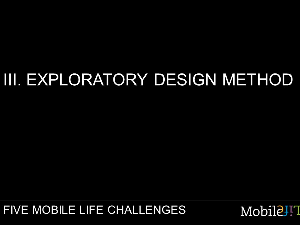 III. EXPLORATORY DESIGN METHOD FIVE MOBILE LIFE CHALLENGES