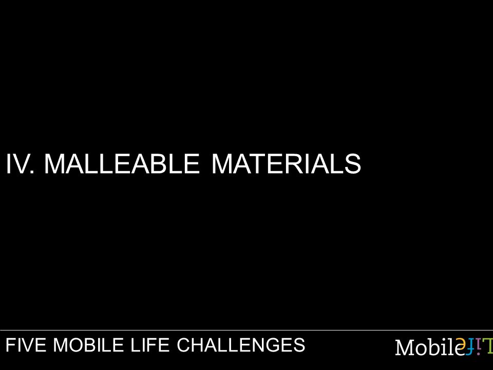 IV. MALLEABLE MATERIALS FIVE MOBILE LIFE CHALLENGES